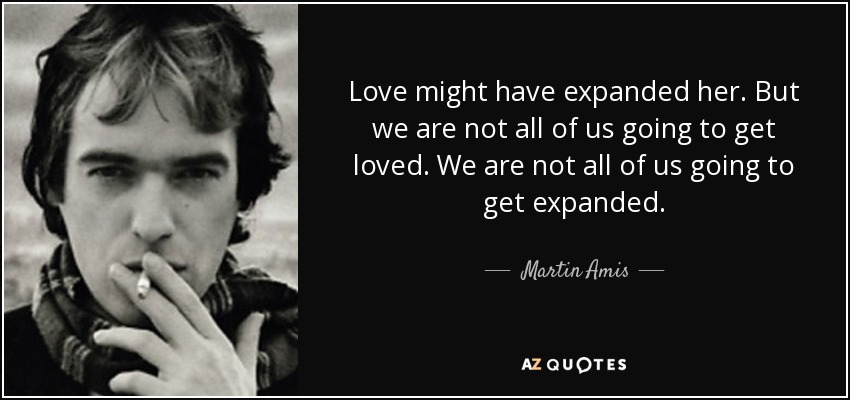 Love might have expanded her. But we are not all of us going to get loved. We are not all of us going to get expanded. - Martin Amis