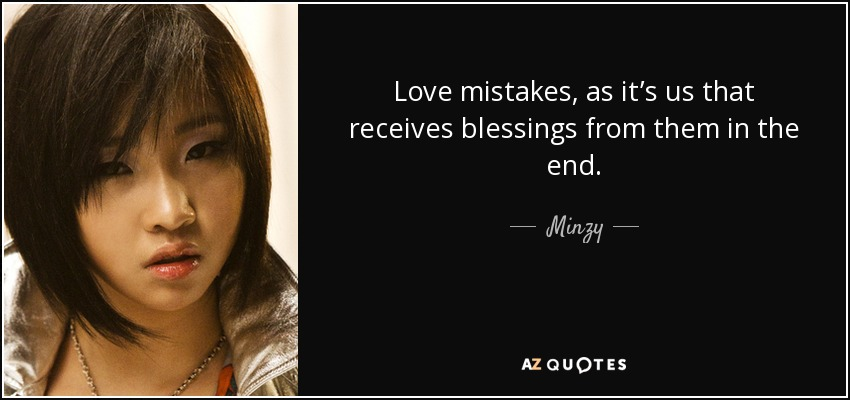 Love mistakes, as it's us that receives blessings from them in the end. - Minzy