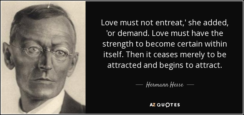 Love must not entreat,' she added, 'or demand. Love must have the strength to become certain within itself. Then it ceases merely to be attracted and begins to attract. - Hermann Hesse