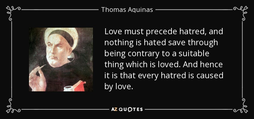 Love must precede hatred, and nothing is hated save through being contrary to a suitable thing which is loved. And hence it is that every hatred is caused by love. - Thomas Aquinas