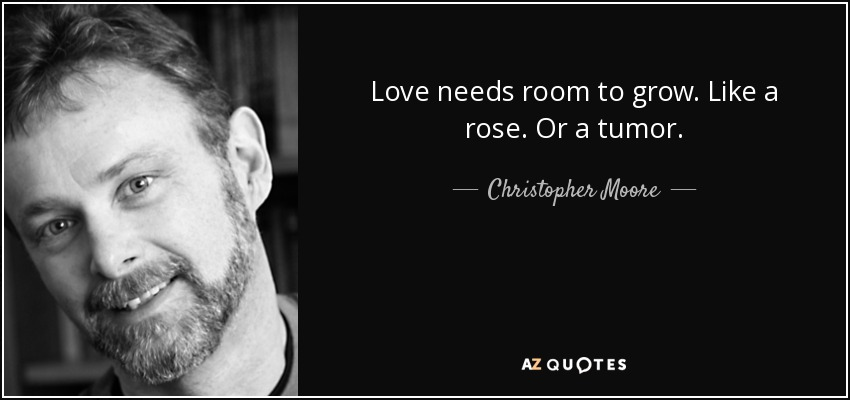 Love needs room to grow. Like a rose. Or a tumor. - Christopher Moore