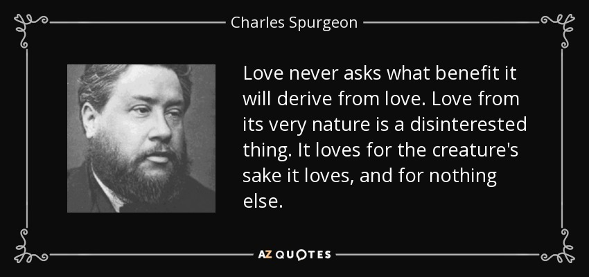 Love never asks what benefit it will derive from love. Love from its very nature is a disinterested thing. It loves for the creature's sake it loves, and for nothing else. - Charles Spurgeon