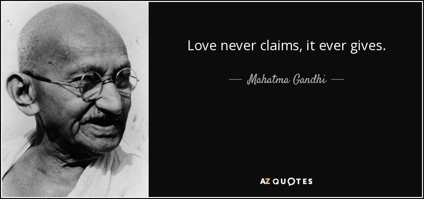 Love never claims, it ever gives. - Mahatma Gandhi