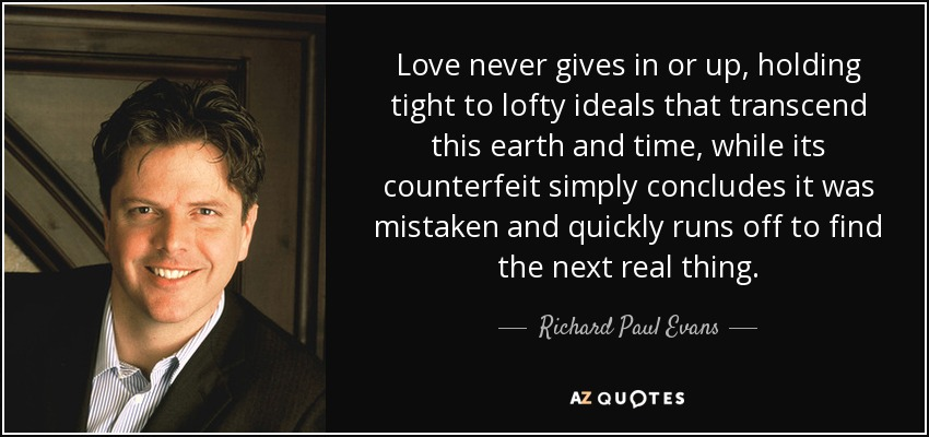 Love never gives in or up, holding tight to lofty ideals that transcend this earth and time, while its counterfeit simply concludes it was mistaken and quickly runs off to find the next real thing. - Richard Paul Evans