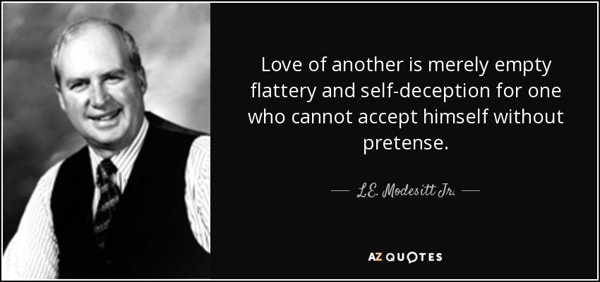 Love of another is merely empty flattery and self-deception for one who cannot accept himself without pretense. - L.E. Modesitt Jr.