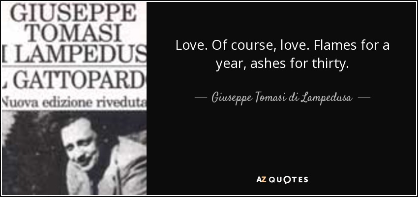 Love. Of course, love. Flames for a year, ashes for thirty. - Giuseppe Tomasi di Lampedusa