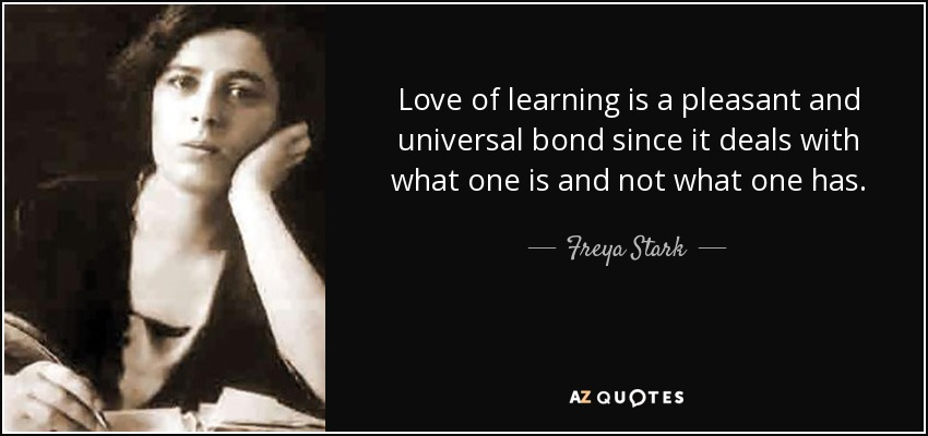 Love of learning is a pleasant and universal bond since it deals with what one is and not what one has. - Freya Stark
