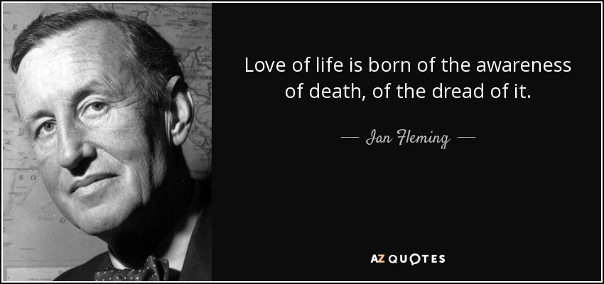 Love of life is born of the awareness of death, of the dread of it. - Ian Fleming