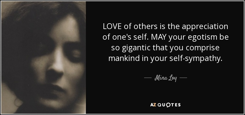 LOVE of others is the appreciation of one's self. MAY your egotism be so gigantic that you comprise mankind in your self-sympathy. - Mina Loy