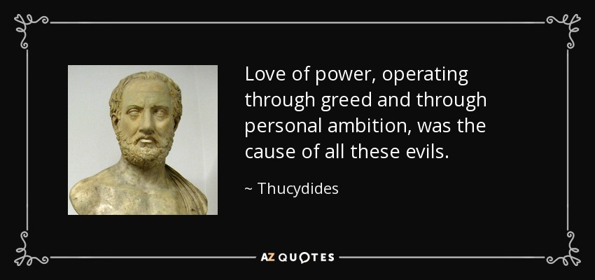Love of power, operating through greed and through personal ambition, was the cause of all these evils. - Thucydides