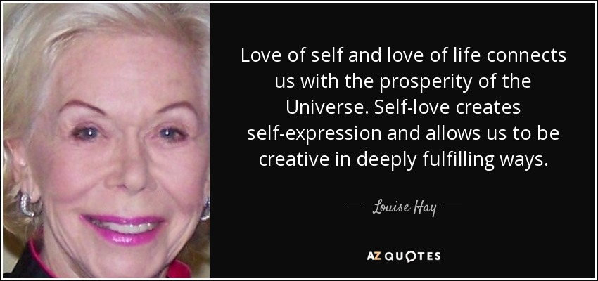 Love of self and love of life connects us with the prosperity of the Universe. Self-love creates self-expression and allows us to be creative in deeply fulfilling ways. - Louise Hay