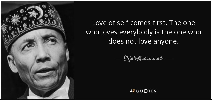 Love of self comes first. The one who loves everybody is the one who does not love anyone. - Elijah Muhammad