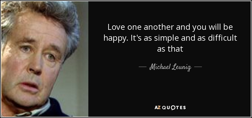 Love one another and you will be happy. It's as simple and as difficult as that - Michael Leunig
