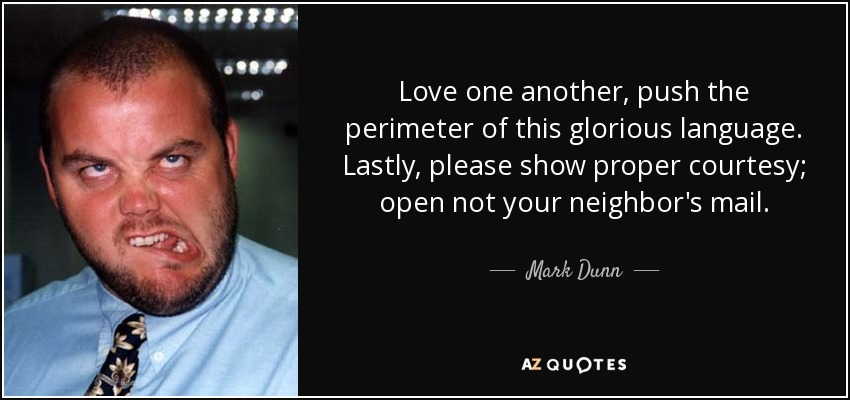 Love one another, push the perimeter of this glorious language. Lastly, please show proper courtesy; open not your neighbor's mail. - Mark Dunn