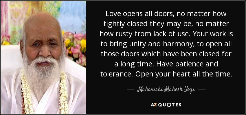 Love opens all doors, no matter how tightly closed they may be, no matter how rusty from lack of use. Your work is to bring unity and harmony, to open all those doors which have been closed for a long time. Have patience and tolerance. Open your heart all the time. - Maharishi Mahesh Yogi