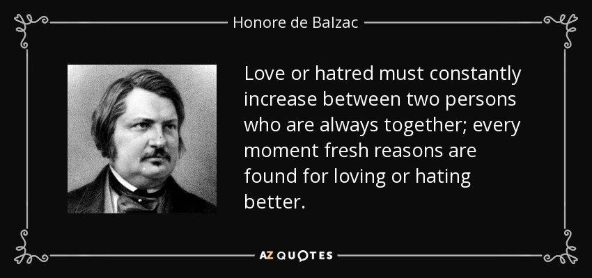 Love or hatred must constantly increase between two persons who are always together; every moment fresh reasons are found for loving or hating better. - Honore de Balzac