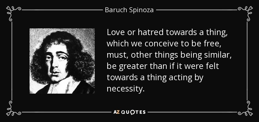 Love or hatred towards a thing, which we conceive to be free, must, other things being similar, be greater than if it were felt towards a thing acting by necessity. - Baruch Spinoza
