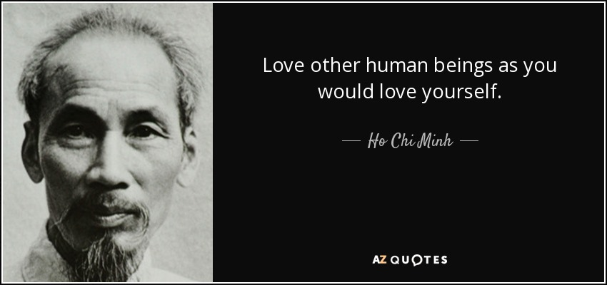Love other human beings as you would love yourself. - Ho Chi Minh