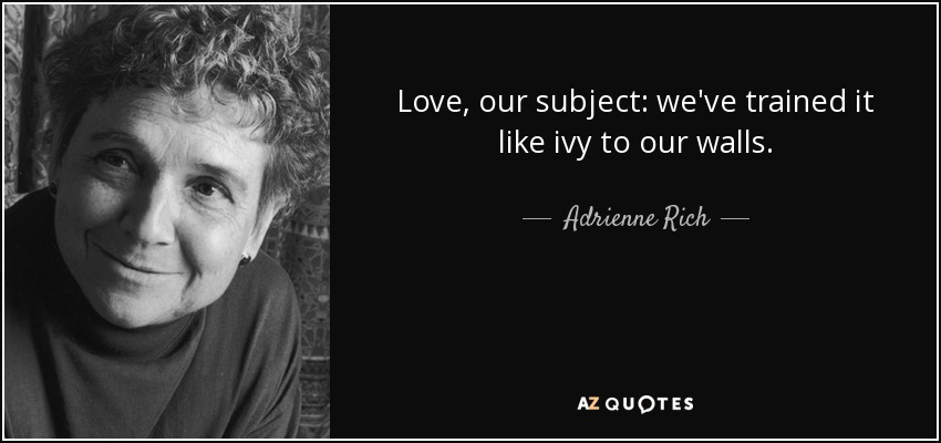 Love, our subject: we've trained it like ivy to our walls. - Adrienne Rich