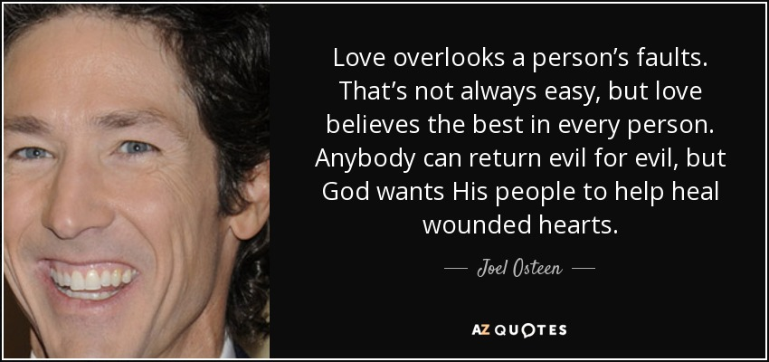 Love overlooks a person's faults. That's not always easy, but love believes the best in every person. Anybody can return evil for evil, but God wants His people to help heal wounded hearts. - Joel Osteen