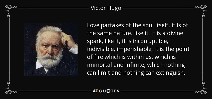 Love partakes of the soul itself. it is of the same nature. like it, it is a divine spark, like it, it is incorruptible, indivisible, imperishable, it is the point of fire which is within us, which is immortal and infinite, which nothing can limit and nothing can extinguish. - Victor Hugo