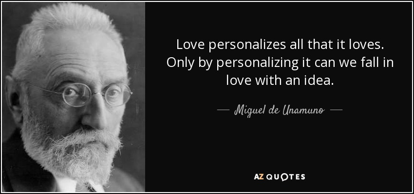 Love personalizes all that it loves. Only by personalizing it can we fall in love with an idea. - Miguel de Unamuno