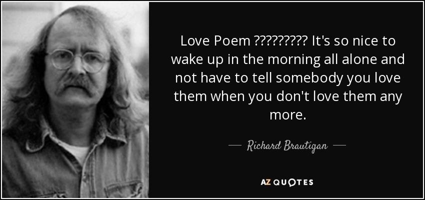 Love Poem ـــــــــ It's so nice to wake up in the morning all alone and not have to tell somebody you love them when you don't love them any more. - Richard Brautigan