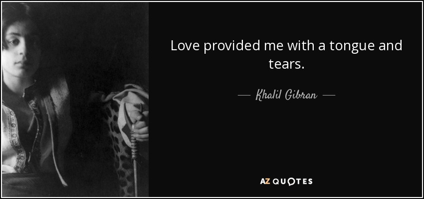 Love provided me with a tongue and tears. - Khalil Gibran