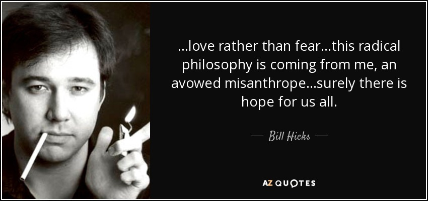 Philosophy Quotes About Love Best Bill Hicks Quotelove Rather Than Fear.this Radical