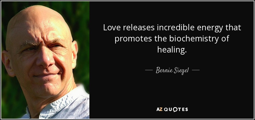 Love releases incredible energy that promotes the biochemistry of healing. - Bernie Siegel