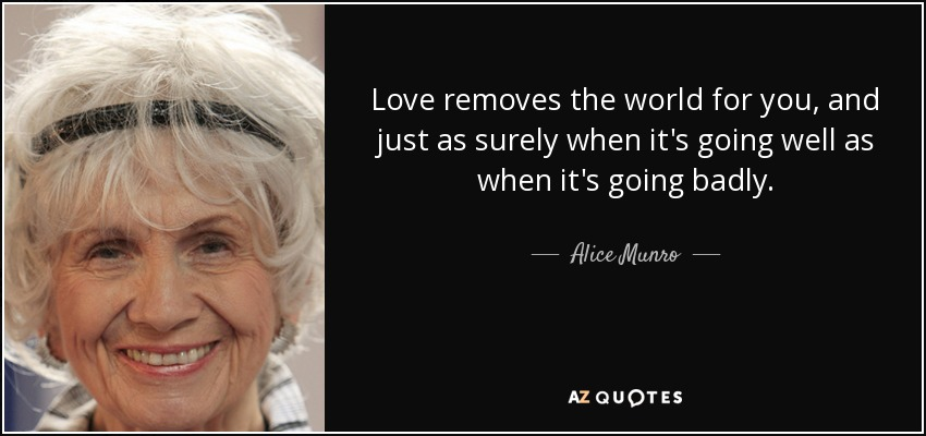 Love removes the world for you, and just as surely when it's going well as when it's going badly. - Alice Munro