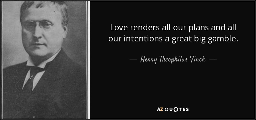 Love renders all our plans and all our intentions a great big gamble. - Henry Theophilus Finck
