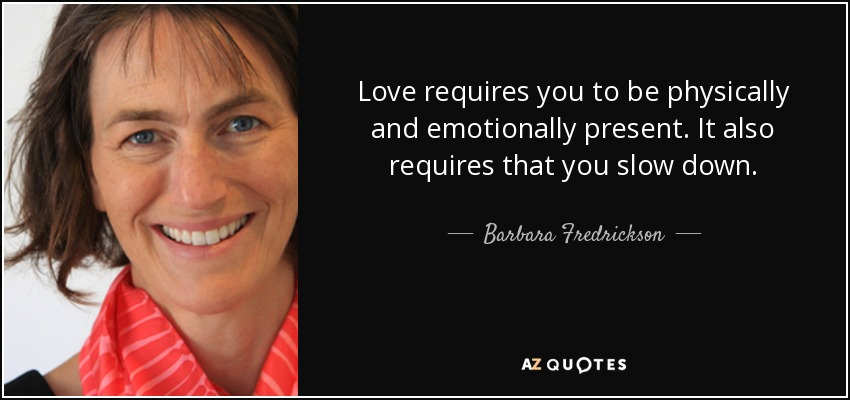 Love requires you to be physically and emotionally present. It also requires that you slow down. - Barbara Fredrickson