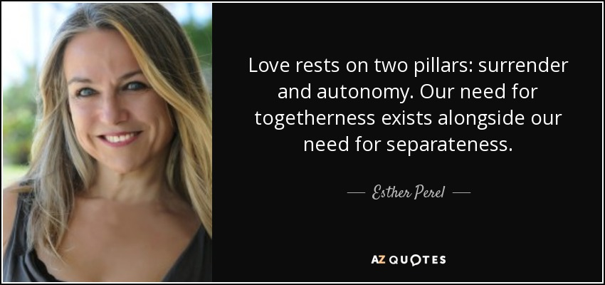 Love rests on two pillars: surrender and autonomy. Our need for togetherness exists alongside our need for separateness. - Esther Perel