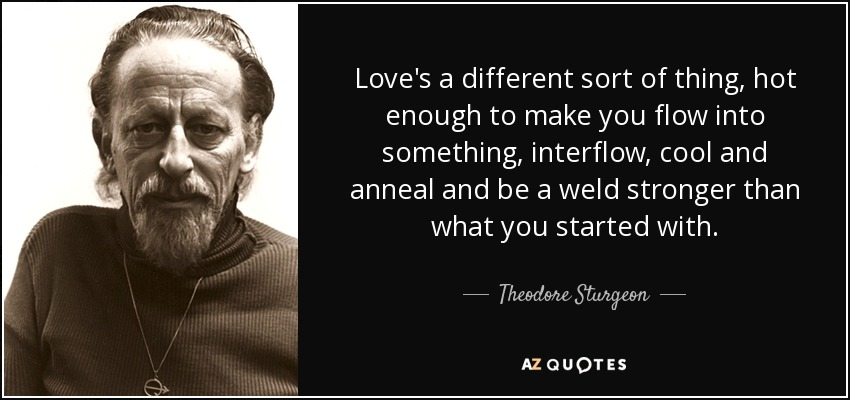 Love's a different sort of thing, hot enough to make you flow into something, interflow, cool and anneal and be a weld stronger than what you started with. - Theodore Sturgeon