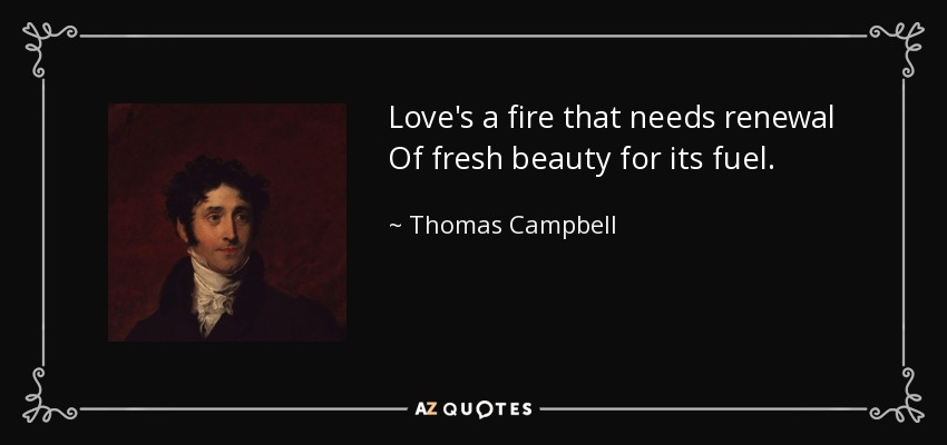 Love's a fire that needs renewal Of fresh beauty for its fuel. - Thomas Campbell