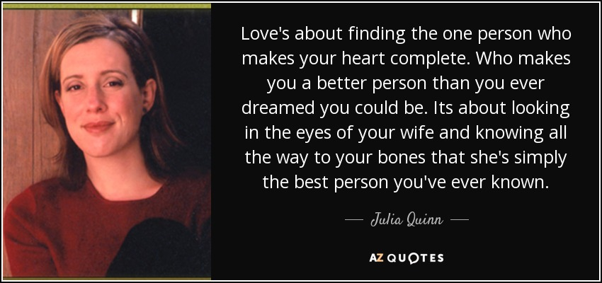 Love's about finding the one person who makes your heart complete. Who makes you a better person than you ever dreamed you could be. Its about looking in the eyes of your wife and knowing all the way to your bones that she's simply the best person you've ever known. - Julia Quinn