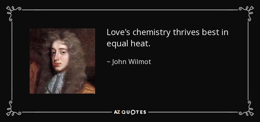 Love's chemistry thrives best in equal heat. - John Wilmot