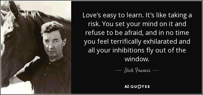 Love's easy to learn. It's like taking a risk. You set your mind on it and refuse to be afraid, and in no time you feel terrifically exhilarated and all your inhibitions fly out of the window. - Dick Francis