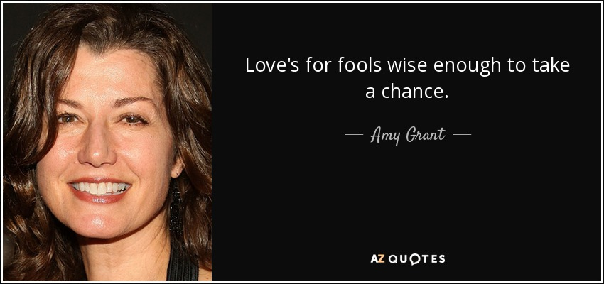 Love's for fools wise enough to take a chance. - Amy Grant