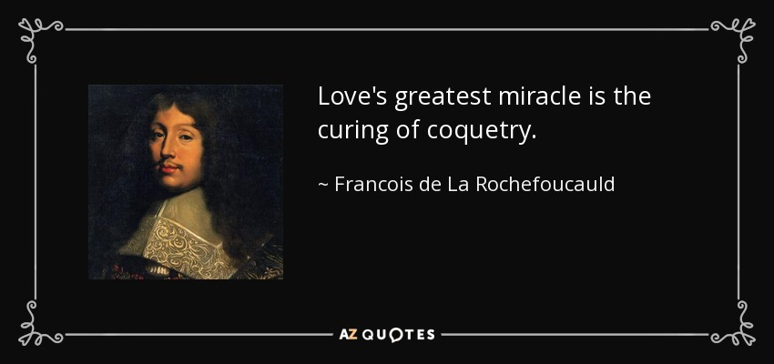 Love's greatest miracle is the curing of coquetry. - Francois de La Rochefoucauld