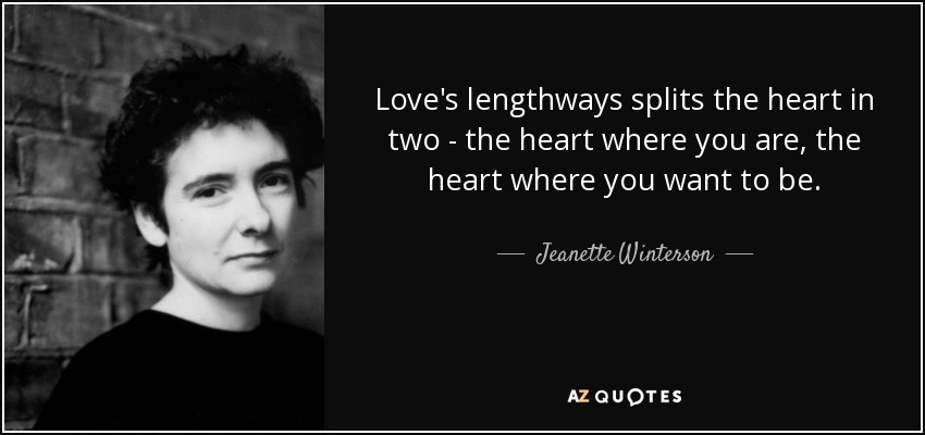 Love's lengthways splits the heart in two - the heart where you are, the heart where you want to be. - Jeanette Winterson