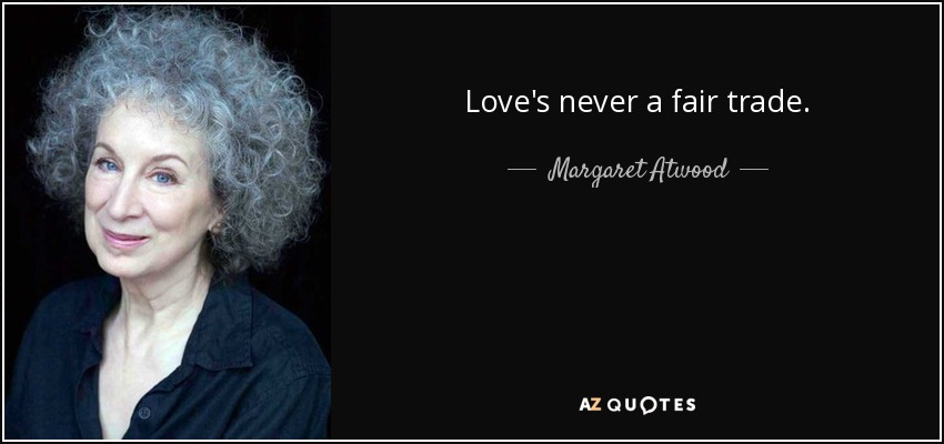 Love's never a fair trade. - Margaret Atwood
