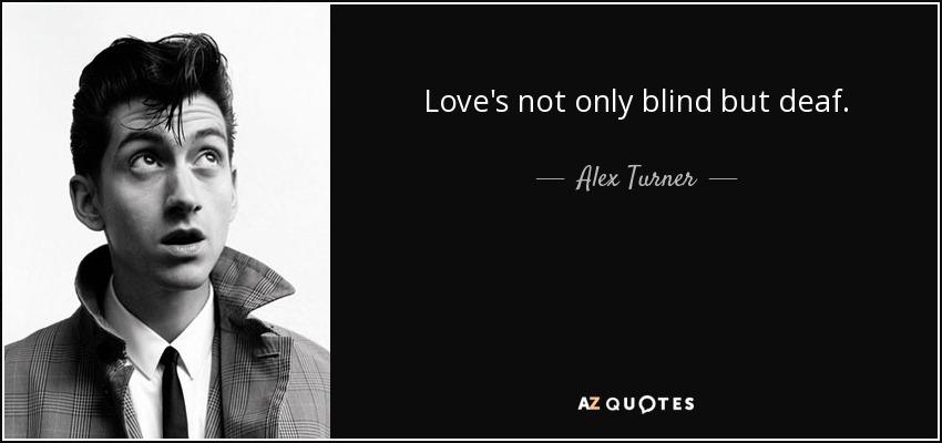 Love's not only blind but deaf. - Alex Turner