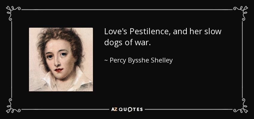 Love's Pestilence, and her slow dogs of war. - Percy Bysshe Shelley