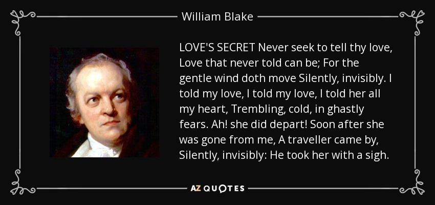 LOVE'S SECRET Never seek to tell thy love, Love that never told can be; For the gentle wind doth move Silently, invisibly. I told my love, I told my love, I told her all my heart, Trembling, cold, in ghastly fears. Ah! she did depart! Soon after she was gone from me, A traveller came by, Silently, invisibly: He took her with a sigh. - William Blake