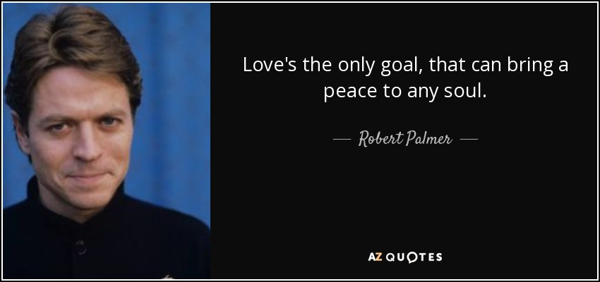 Love's the only goal, that can bring a peace to any soul. - Robert Palmer