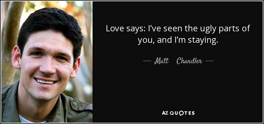Love says: I've seen the ugly parts of you, and I'm staying. - Matt    Chandler