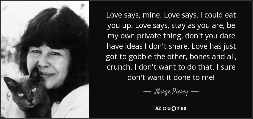 Love says, mine. Love says, I could eat you up. Love says, stay as you are, be my own private thing, don't you dare have ideas I don't share. Love has just got to gobble the other, bones and all, crunch. I don't want to do that. I sure don't want it done to me! - Marge Piercy