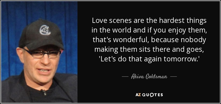 Love scenes are the hardest things in the world and if you enjoy them, that's wonderful, because nobody making them sits there and goes, 'Let's do that again tomorrow.' - Akiva Goldsman